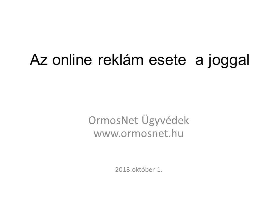 Az online reklám esete a joggal OrmosNet Ügyvédek www.ormosnet.hu 2013.október 1.