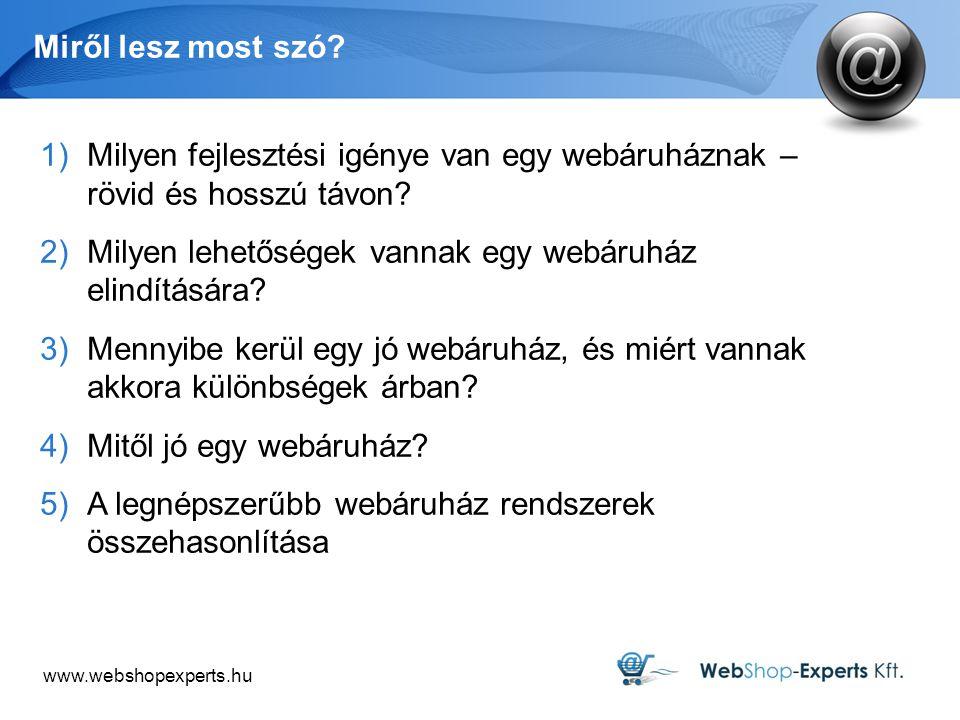 www.webshopexperts.hu Miről lesz most szó? 1)Milyen fejlesztési igénye van egy webáruháznak – rövid és hosszú távon? 2)Milyen lehetőségek vannak egy w