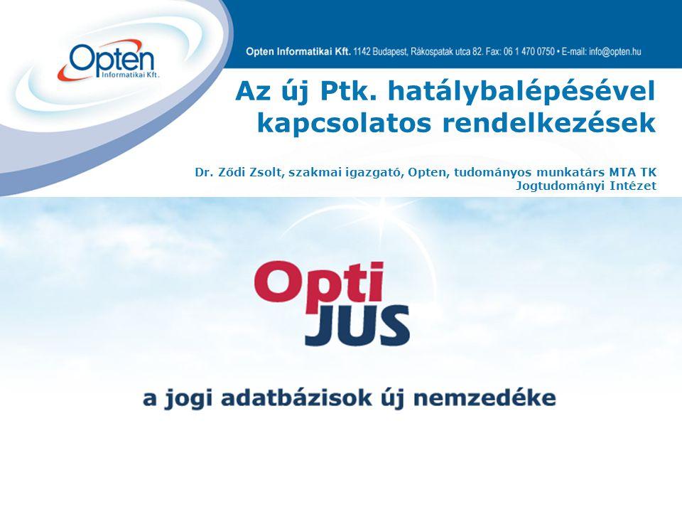 Az új Ptk. hatálybalépésével kapcsolatos rendelkezések Dr. Ződi Zsolt, szakmai igazgató, Opten, tudományos munkatárs MTA TK Jogtudományi Intézet