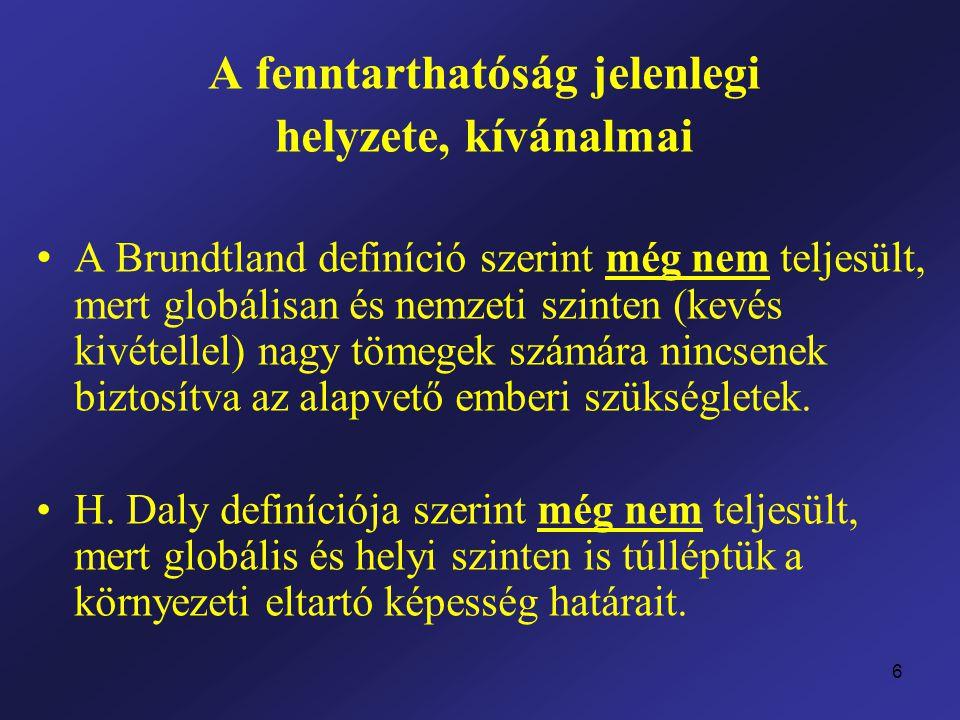 6 A fenntarthatóság jelenlegi helyzete, kívánalmai A Brundtland definíció szerint még nem teljesült, mert globálisan és nemzeti szinten (kevés kivétellel) nagy tömegek számára nincsenek biztosítva az alapvető emberi szükségletek.