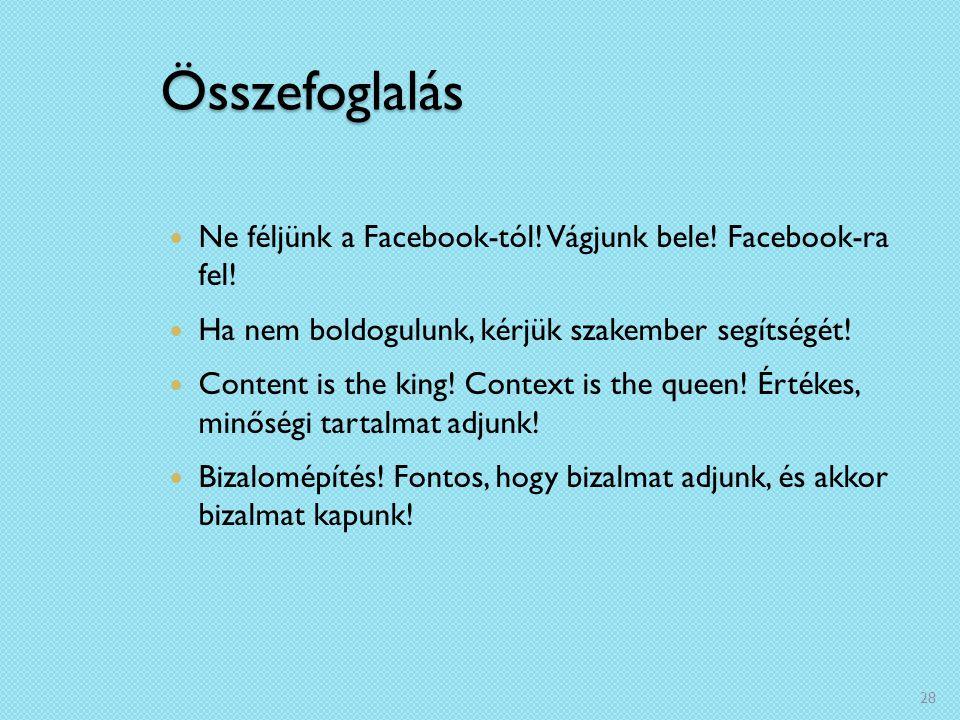 Összefoglalás Ne féljünk a Facebook-tól! Vágjunk bele! Facebook-ra fel! Ha nem boldogulunk, kérjük szakember segítségét! Content is the king! Context
