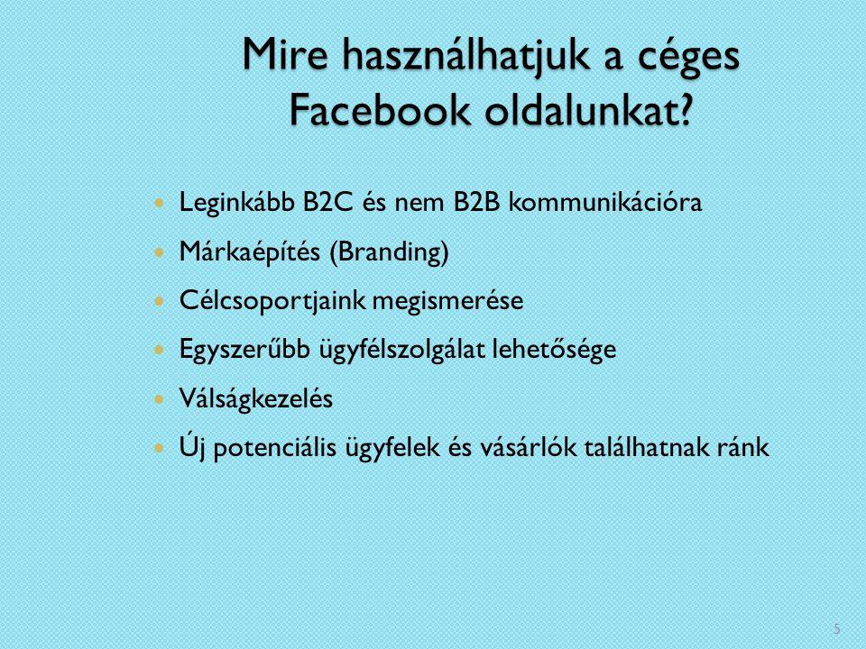 Mire használhatjuk a céges Facebook oldalunkat? Leginkább B2C és nem B2B kommunikációra Márkaépítés (Branding) Célcsoportjaink megismerése Egyszerűbb