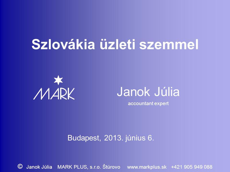 Szlovákia üzleti szemmel Janok Júlia accountant expert Budapest, 2013. június 6. © Janok Júlia MARK PLUS, s.r.o. Štúrovo www.markplus.sk +421 905 949