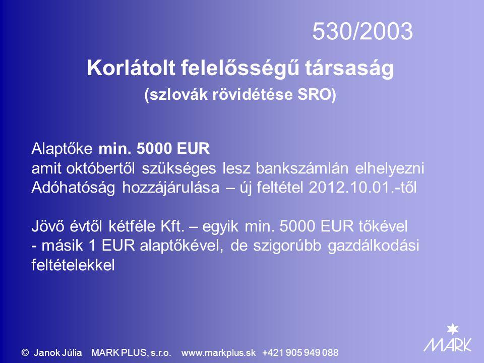 530/2003 Korlátolt felelősségű társaság (szlovák rövidétése SRO) Alaptőke min. 5000 EUR amit októbertől szükséges lesz bankszámlán elhelyezni Adóhatós