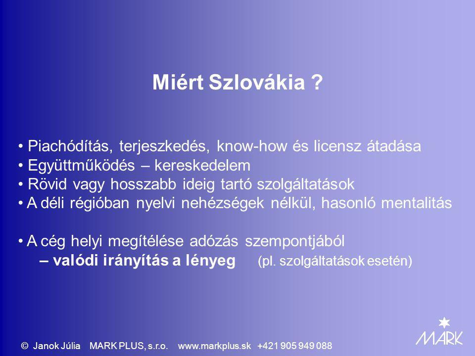 Vállalkozási konstrukciók Pl.: áruszálítás beszereléssel, rövid ideig tartó szolgáltatás (6 hónapon belül) DPH (ÁFA) regisztráció - Bratislava I alkalmazottak magyar előírások szerint - E101 jövedelemadó - az SK-ban végzett tevékenységből is Magyaroszágon Magyar cég e.vállalkozó Szervezeti egység nélkül Tevékenység Szlovákiában © Janok Júlia MARK PLUS, s.r.o.