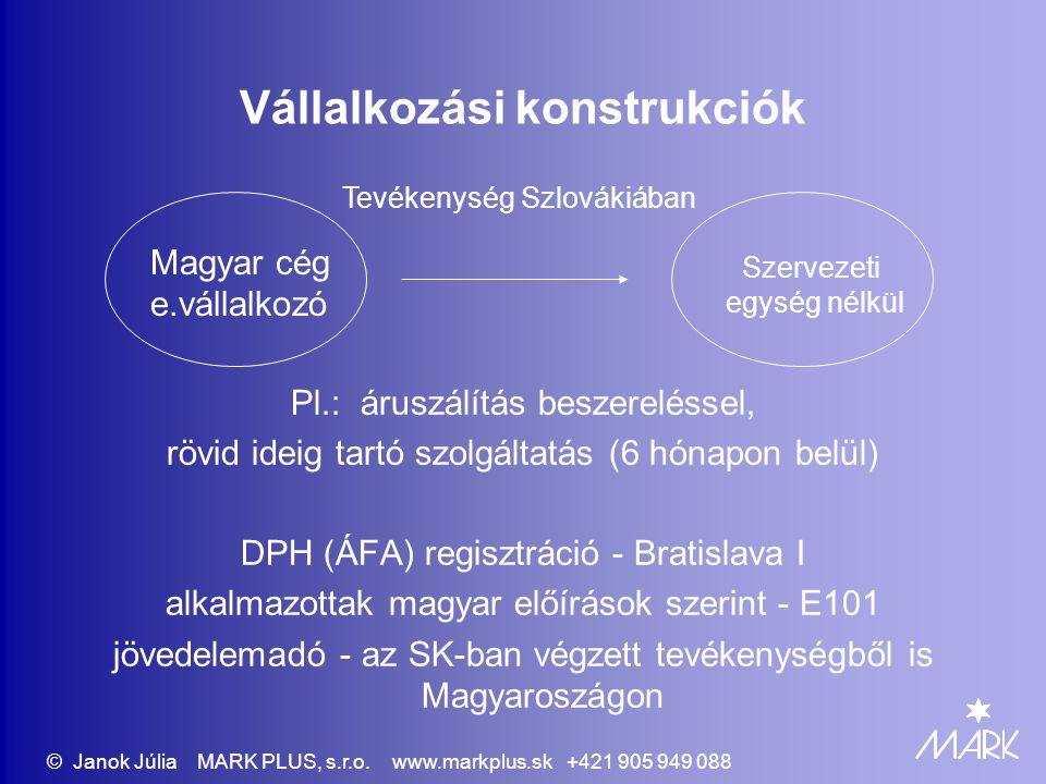 Vállalkozási konstrukciók Kirendeltség, képviselet, fiók, telephely bejegyzés cégbíróságon a cégnyilvántartásba a tevékenység vagy szolgáltatás meghaladja a 6 hónapot DPH (ÁFA) regisztráció az adott hely szerint alkalmazottak - szlovák előírások szerint jövedelemadó – a szervezeti egység tevékenységéből Szlovákiában Magyar cég e.vállalkozó Szervezeti egység Tevékenység Szlovákiában © Janok Júlia MARK PLUS, s.r.o.
