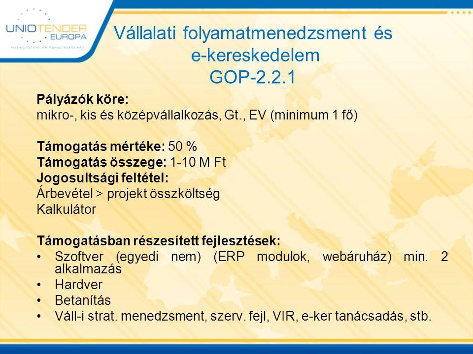 Vállalati folyamatmenedzsment és e-kereskedelem GOP-2.2.1 Pályázók köre: mikro-, kis és középvállalkozás, Gt., EV (minimum 1 fő) Támogatás mértéke: 50 % Támogatás összege: 1-10 M Ft Jogosultsági feltétel: Árbevétel > projekt összköltség Kalkulátor Támogatásban részesített fejlesztések: Szoftver (egyedi nem) (ERP modulok, webáruház) min.
