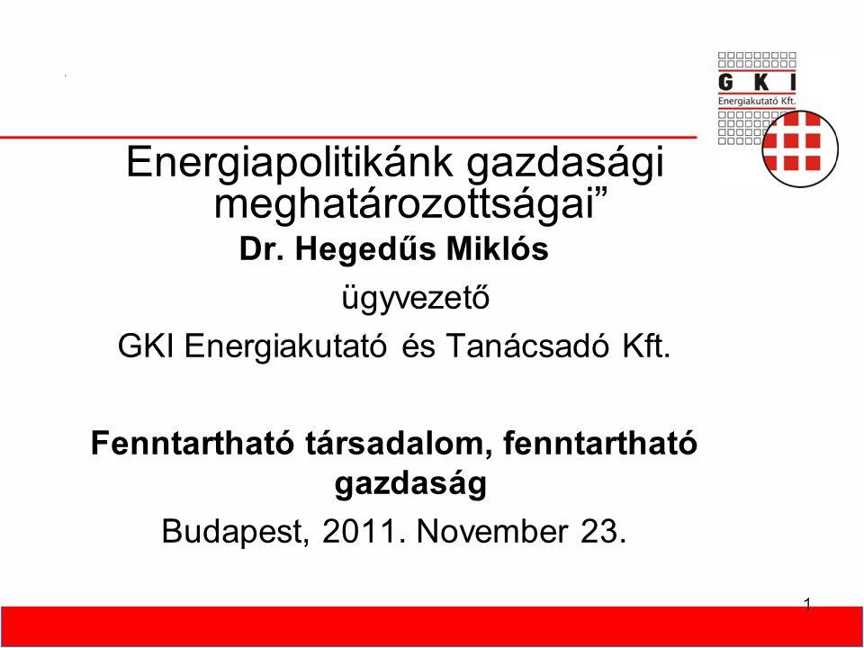 """1 Energiapolitikánk gazdasági meghatározottságai"""" Dr. Hegedűs Miklós ügyvezető GKI Energiakutató és Tanácsadó Kft. Fenntartható társadalom, fenntartha"""
