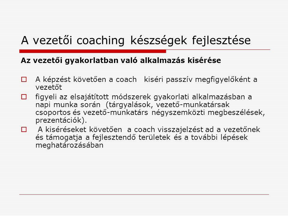 A vezetői coaching készségek fejlesztése Az vezetői gyakorlatban való alkalmazás kisérése  A képzést követően a coach kiséri passzív megfigyelőként a