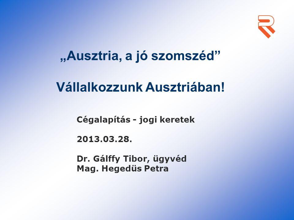 """""""Ausztria, a jó szomszéd"""" Vállalkozzunk Ausztriában! Cégalapítás - jogi keretek 2013.03.28. Dr. Gálffy Tibor, ügyvéd Mag. Hegedüs Petra"""