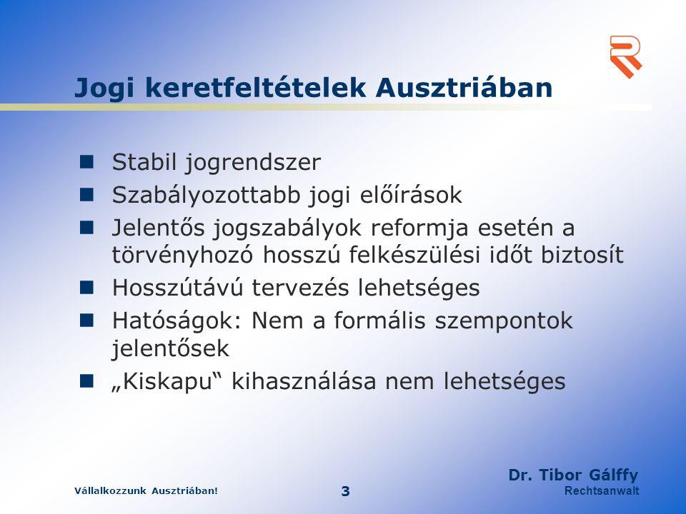 Vállalkozzunk Ausztriában! 3 Dr. Tibor Gálffy Rechtsanwalt Jogi keretfeltételek Ausztriában Stabil jogrendszer Szabályozottabb jogi előírások Jelentős