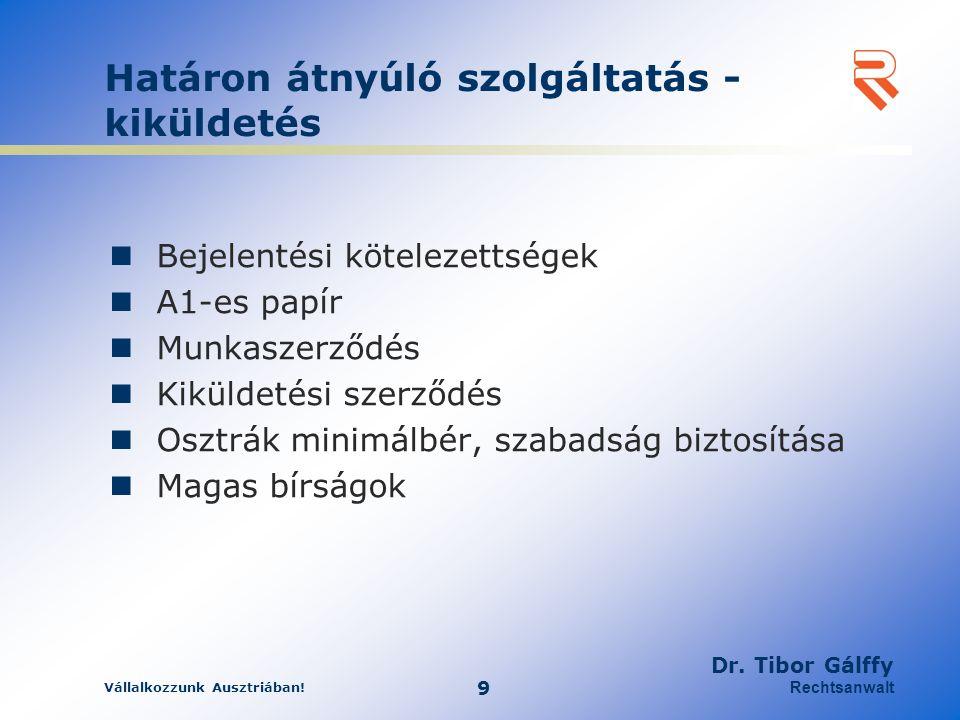 Vállalkozzunk Ausztriában! 9 Dr. Tibor Gálffy Rechtsanwalt Határon átnyúló szolgáltatás - kiküldetés Bejelentési kötelezettségek A1-es papír Munkaszer