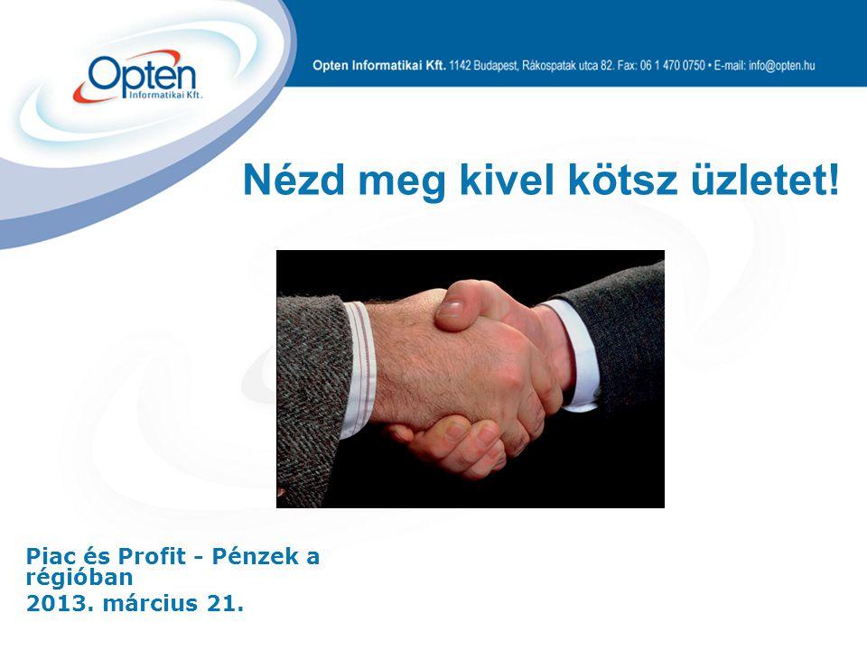 Piac és Profit - Pénzek a régióban 2013. március 21. Nézd meg kivel kötsz üzletet!