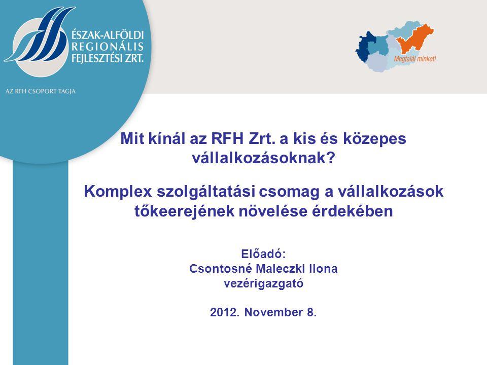 Mit kínál az RFH Zrt. a kis és közepes vállalkozásoknak? Komplex szolgáltatási csomag a vállalkozások tőkeerejének növelése érdekében Előadó: Csontosn