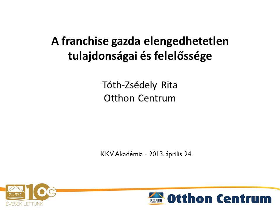 A franchise gazda elengedhetetlen tulajdonságai és felelőssége Tóth-Zsédely Rita Otthon Centrum KKV Akadémia - 2013.