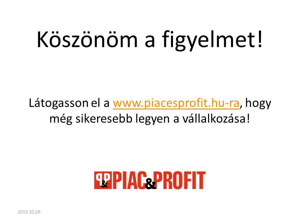 Köszönöm a figyelmet! Látogasson el a www.piacesprofit.hu-ra, hogy még sikeresebb legyen a vállalkozása!www.piacesprofit.hu-ra 2013.10.29.
