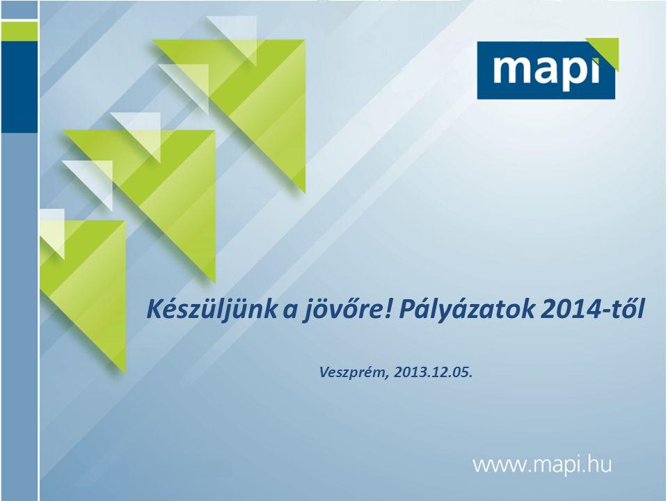 Készüljünk a jövőre! Pályázatok 2014-től Veszprém, 2013.12.05.