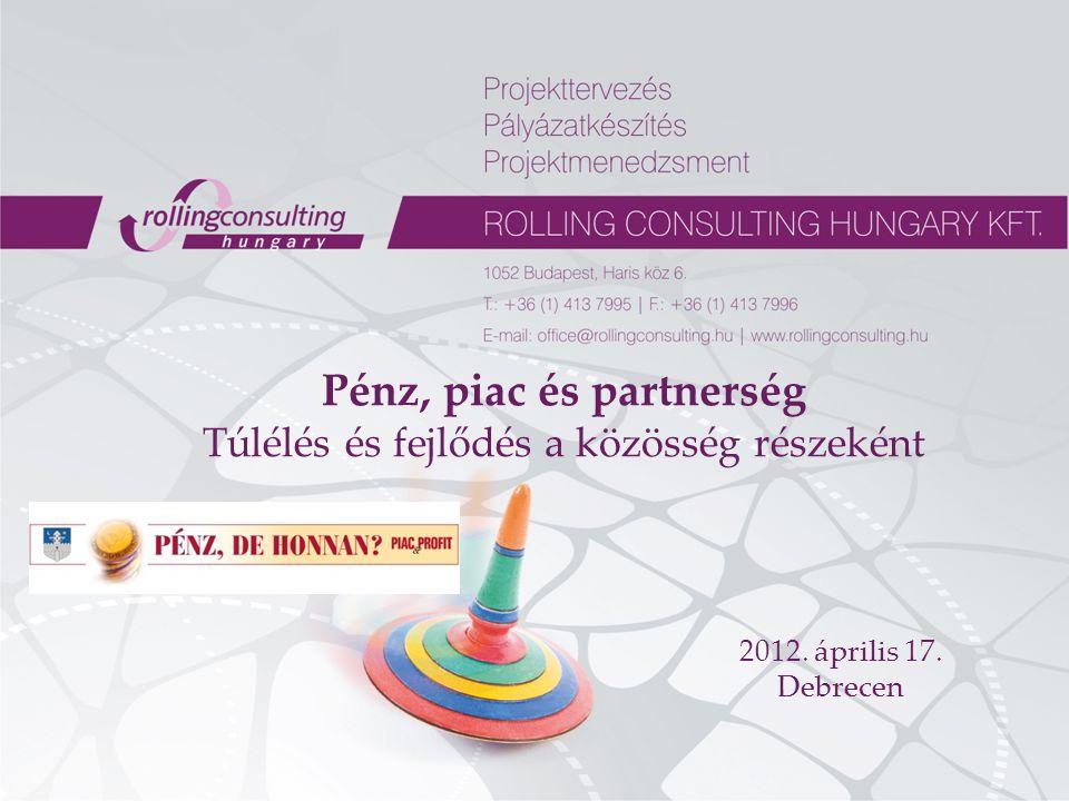 Pénz, piac és partnerség Túlélés és fejlődés a közösség részeként 2012. április 17. Debrecen