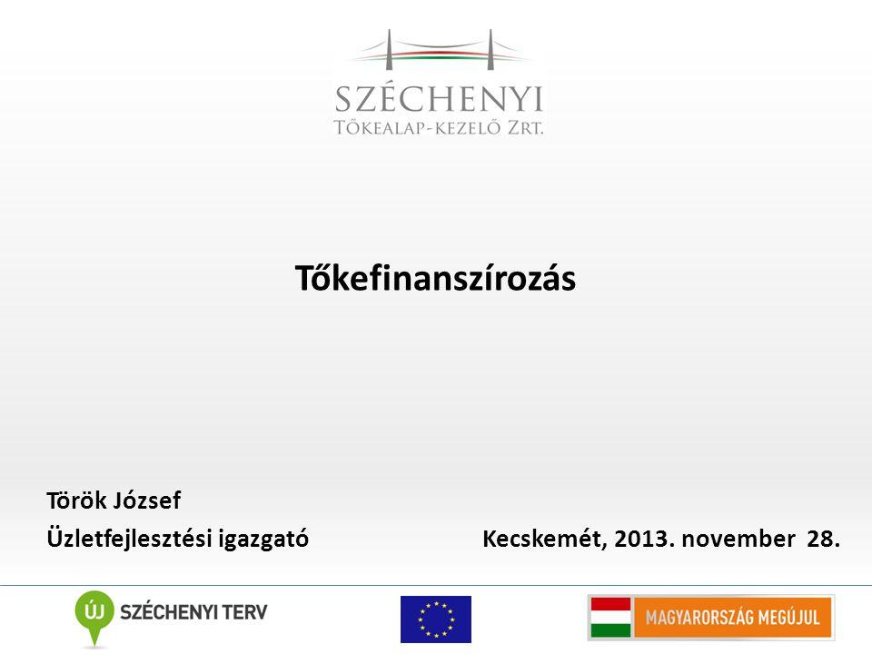 Tőkefinanszírozás Török József Üzletfejlesztési igazgató Kecskemét, 2013. november 28.
