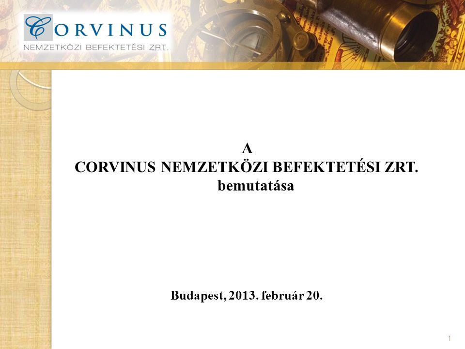 A CORVINUS NEMZETKÖZI BEFEKTETÉSI ZRT. bemutatása Budapest, 2013. február 20. 1