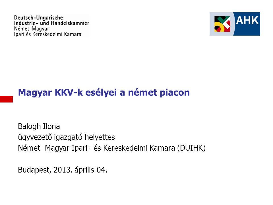 1 Magyar KKV-k esélyei a német piacon Balogh Ilona ügyvezető igazgató helyettes Német- Magyar Ipari –és Kereskedelmi Kamara (DUIHK) Budapest, 2013. áp