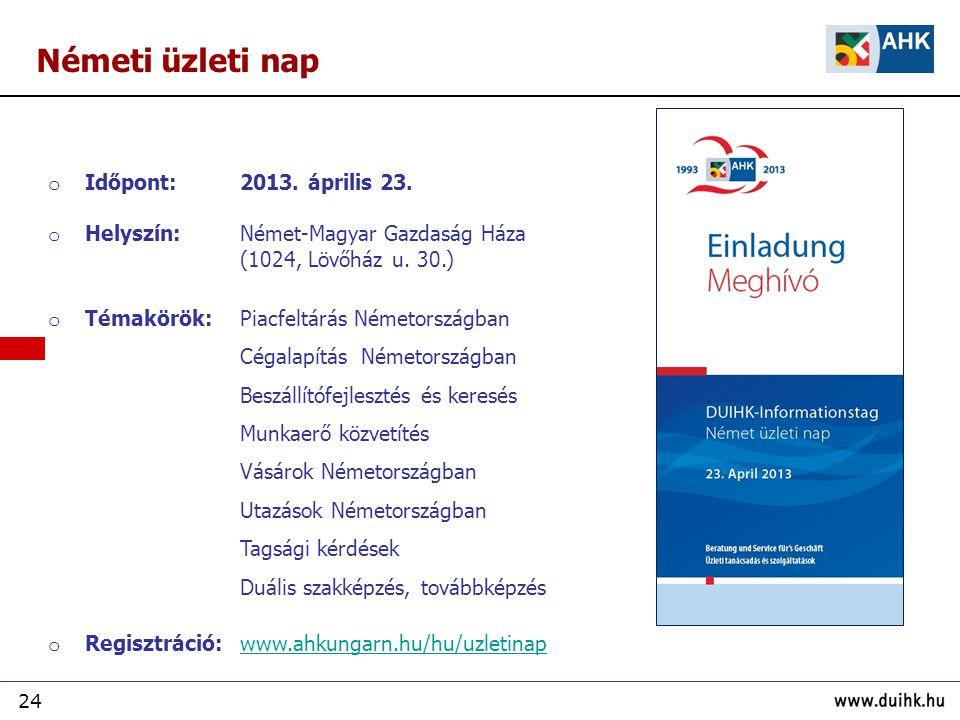 24 Németi üzleti nap o Időpont: 2013. április 23. o Helyszín: Német-Magyar Gazdaság Háza (1024, Lövőház u. 30.) o Témakörök:Piacfeltárás Németországba