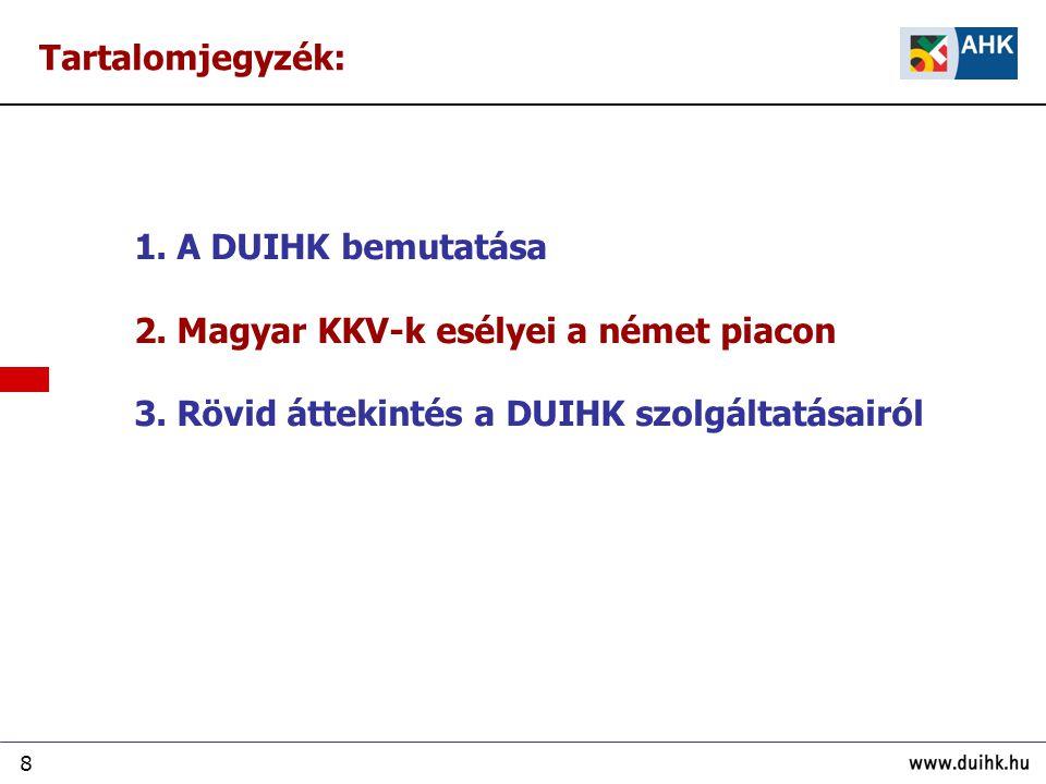 8 1. A DUIHK bemutatása 2. Magyar KKV-k esélyei a német piacon 3. Rövid áttekintés a DUIHK szolgáltatásairól Tartalomjegyzék: