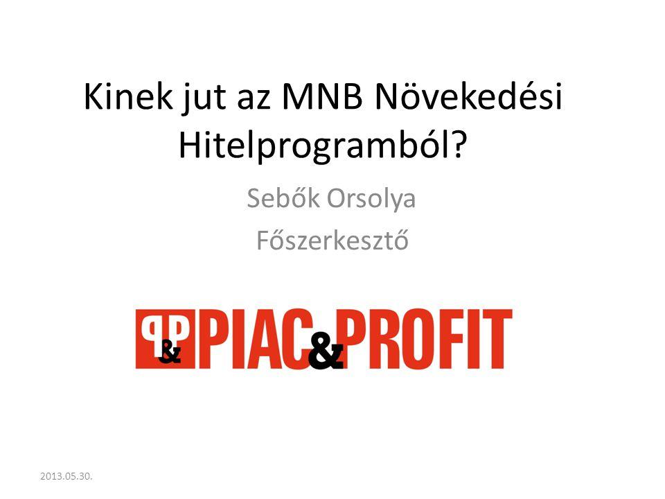 Kinek jut az MNB Növekedési Hitelprogramból Sebők Orsolya Főszerkesztő 2013.05.30.