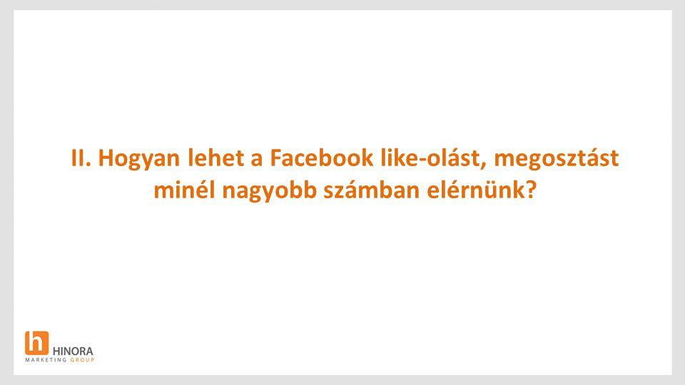II. Hogyan lehet a Facebook like-olást, megosztást minél nagyobb számban elérnünk?