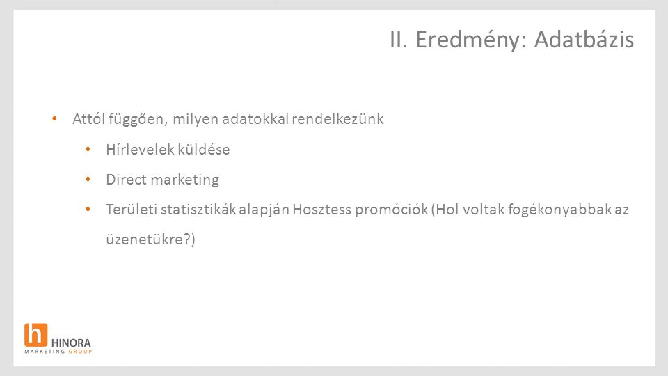 Attól függően, milyen adatokkal rendelkezünk Hírlevelek küldése Direct marketing Területi statisztikák alapján Hosztess promóciók (Hol voltak fogékonyabbak az üzenetükre?) II.
