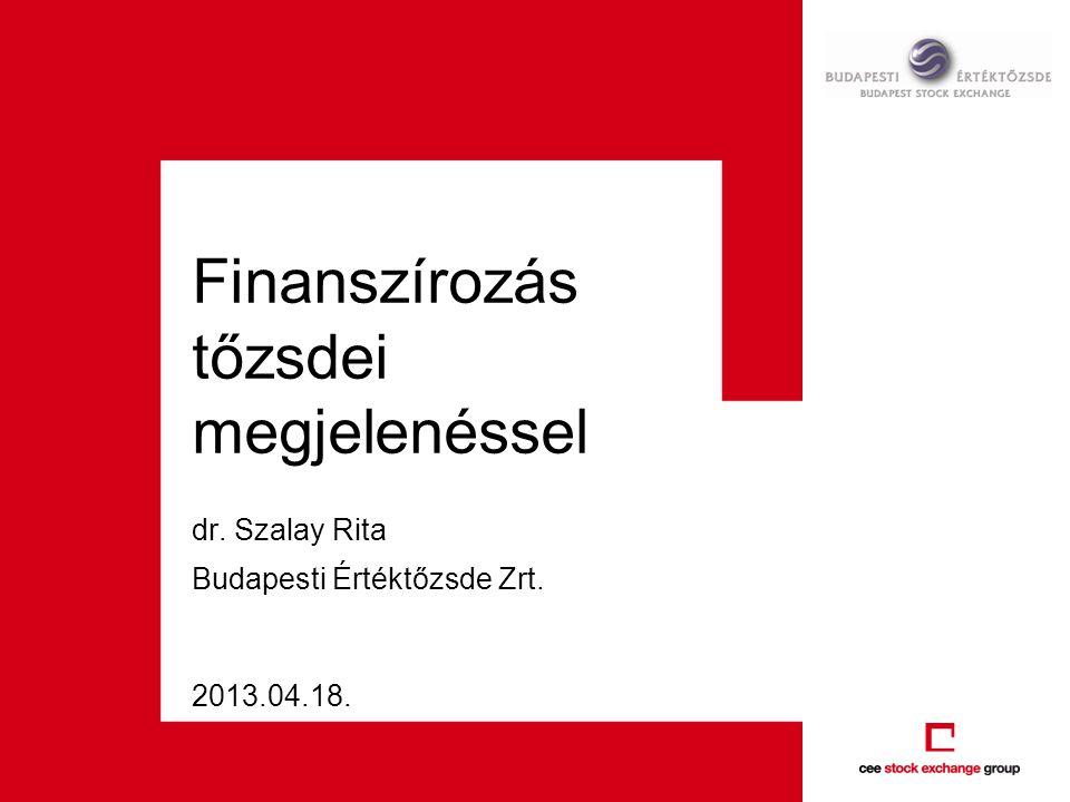 2013.04.18. Finanszírozás tőzsdei megjelenéssel dr. Szalay Rita Budapesti Értéktőzsde Zrt.