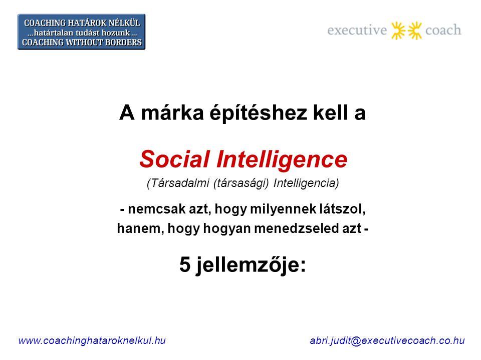 A márka építéshez kell a Social Intelligence (Társadalmi (társasági) Intelligencia) - nemcsak azt, hogy milyennek látszol, hanem, hogy hogyan menedzseled azt - 5 jellemzője: abri.judit@executivecoach.co.huwww.coachinghataroknelkul.hu