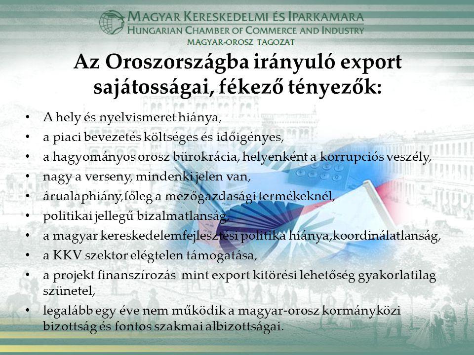 Az Oroszországba irányuló export sajátosságai, fékező tényezők: A hely és nyelvismeret hiánya, a piaci bevezetés költséges és időigényes, a hagyományos orosz bürokrácia, helyenként a korrupciós veszély, nagy a verseny, mindenki jelen van, árualaphiány,főleg a mezőgazdasági termékeknél, politikai jellegű bizalmatlanság, a magyar kereskedelemfejlesztési politika hiánya,koordinálatlanság, a KKV szektor elégtelen támogatása, a projekt finanszírozás mint export kitörési lehetőség gyakorlatilag szünetel, legalább egy éve nem működik a magyar-orosz kormányközi bizottság és fontos szakmai albizottságai.