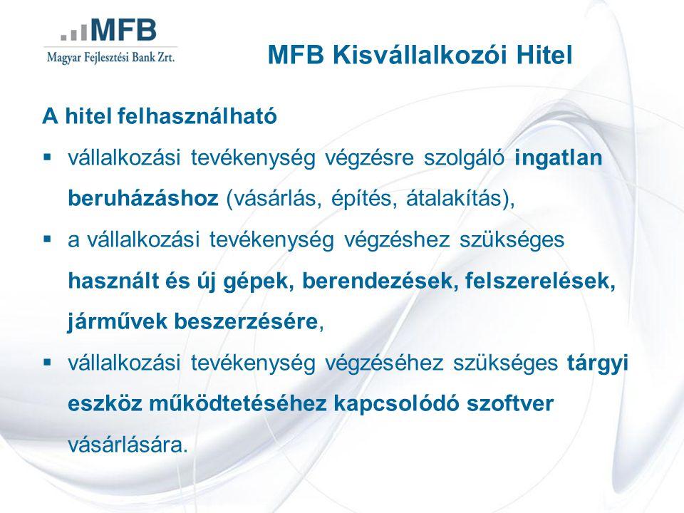 MFB Kisvállalkozói Hitel A hitel felhasználható  vállalkozási tevékenység végzésre szolgáló ingatlan beruházáshoz (vásárlás, építés, átalakítás),  a vállalkozási tevékenység végzéshez szükséges használt és új gépek, berendezések, felszerelések, járművek beszerzésére,  vállalkozási tevékenység végzéséhez szükséges tárgyi eszköz működtetéséhez kapcsolódó szoftver vásárlására.