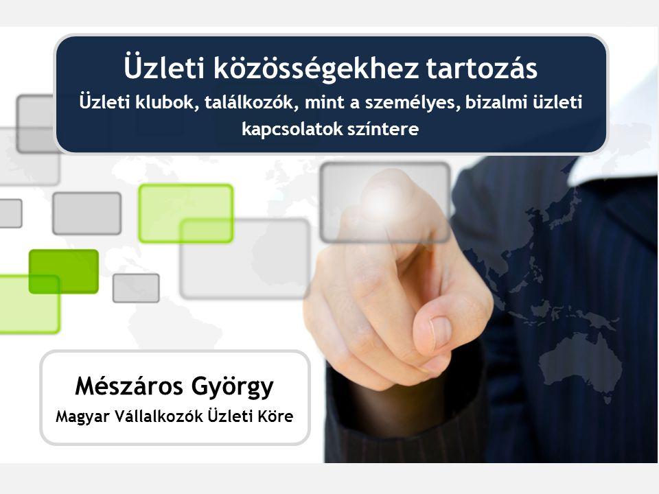 Üzleti közösségekhez tartozás Üzleti klubok, találkozók, mint a személyes, bizalmi üzleti kapcsolatok színtere Mészáros György Magyar Vállalkozók Üzleti Köre