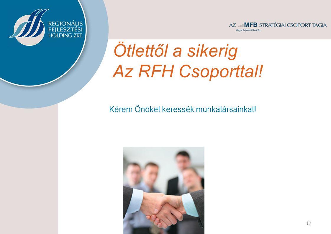 Ötlettől a sikerig Az RFH Csoporttal! 17 Kérem Önöket keressék munkatársainkat!