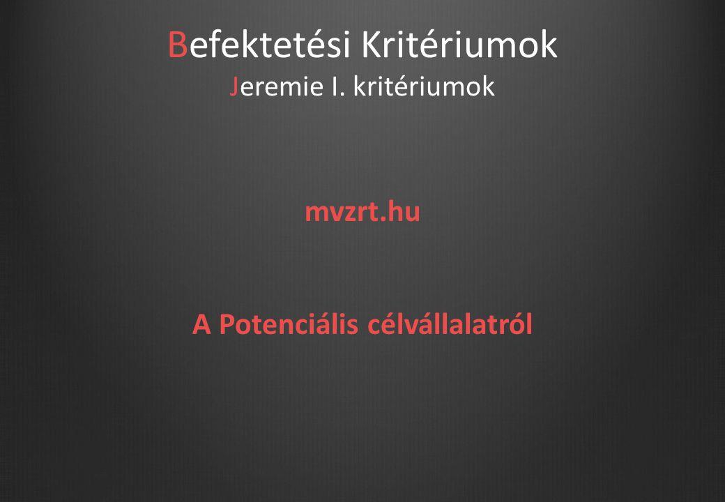 Befektetési Kritériumok Jeremie I. kritériumok mvzrt.hu A Potenciális célvállalatról