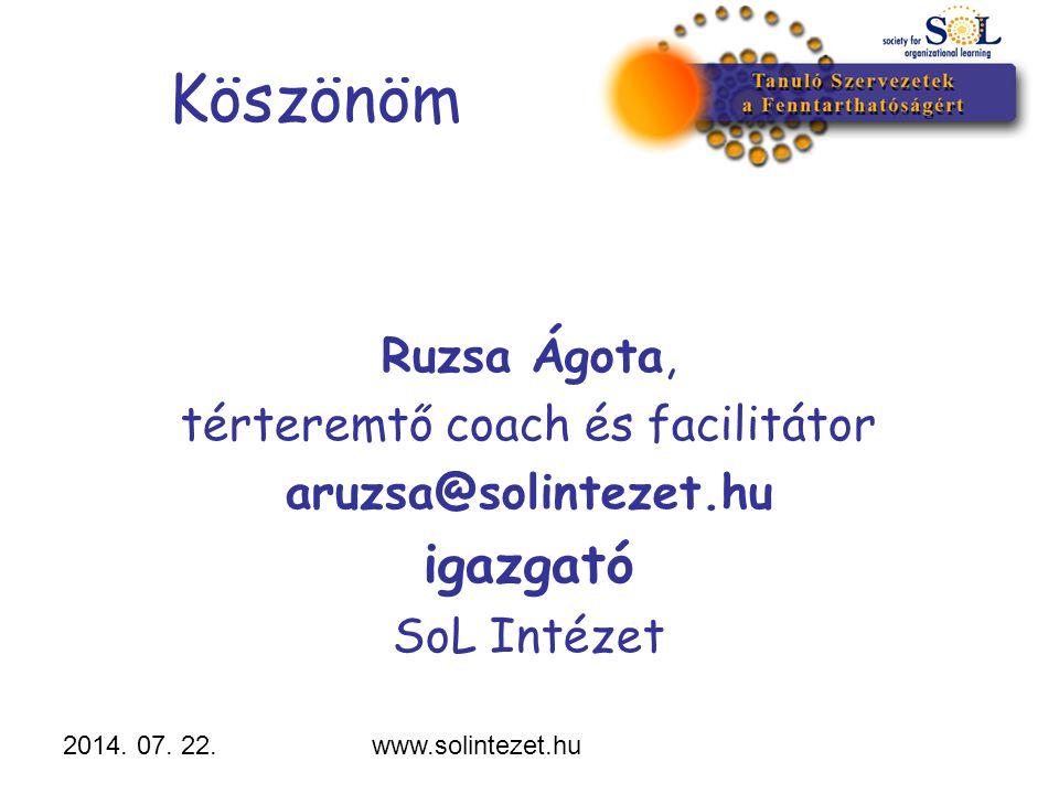 2014. 07. 22.www.solintezet.hu Köszönöm Ruzsa Ágota, térteremtő coach és facilitátor aruzsa@solintezet.hu igazgató SoL Intézet