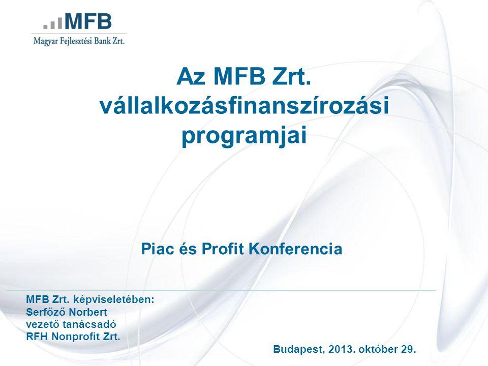 Az MFB Zrt. vállalkozásfinanszírozási programjai Piac és Profit Konferencia MFB Zrt. képviseletében: Serfőző Norbert vezető tanácsadó RFH Nonprofit Zr