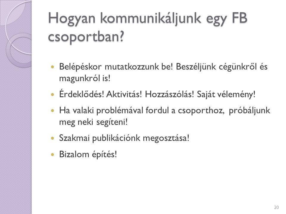 Hogyan kommunikáljunk egy FB csoportban? Belépéskor mutatkozzunk be! Beszéljünk cégünkről és magunkról is! Érdeklődés! Aktivitás! Hozzászólás! Saját v