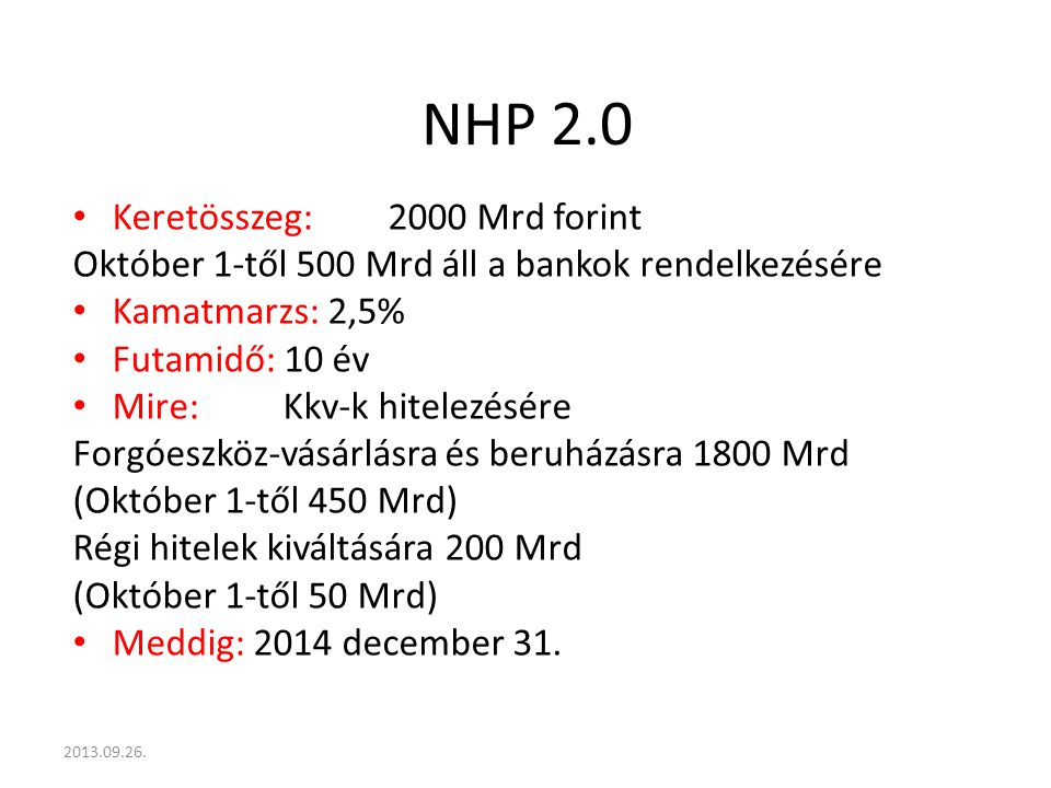 NHP 2.0 Keretösszeg:2000 Mrd forint Október 1-től 500 Mrd áll a bankok rendelkezésére Kamatmarzs: 2,5% Futamidő: 10 év Mire:Kkv-k hitelezésére Forgóeszköz-vásárlásra és beruházásra 1800 Mrd (Október 1-től 450 Mrd) Régi hitelek kiváltására 200 Mrd (Október 1-től 50 Mrd) Meddig: 2014 december 31.
