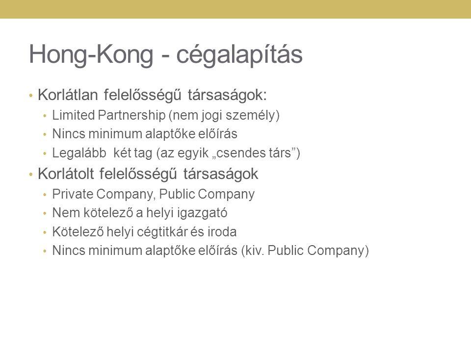 """Hong-Kong - cégalapítás Korlátlan felelősségű társaságok: Limited Partnership (nem jogi személy) Nincs minimum alaptőke előírás Legalább két tag (az egyik """"csendes társ ) Korlátolt felelősségű társaságok Private Company, Public Company Nem kötelező a helyi igazgató Kötelező helyi cégtitkár és iroda Nincs minimum alaptőke előírás (kiv."""