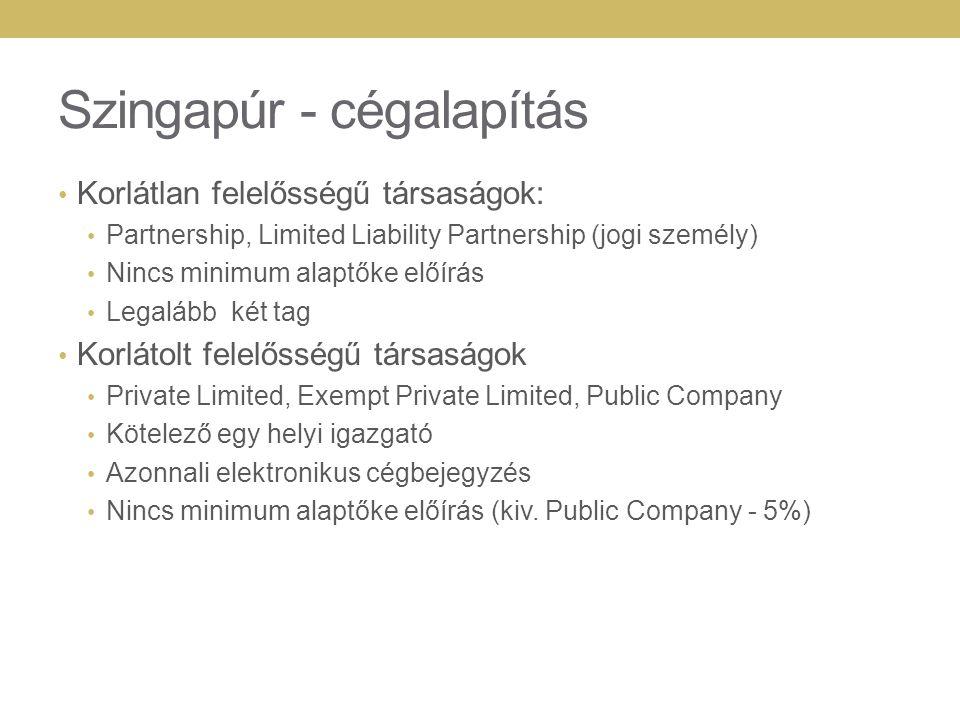 Szingapúr - cégalapítás Korlátlan felelősségű társaságok: Partnership, Limited Liability Partnership (jogi személy) Nincs minimum alaptőke előírás Legalább két tag Korlátolt felelősségű társaságok Private Limited, Exempt Private Limited, Public Company Kötelező egy helyi igazgató Azonnali elektronikus cégbejegyzés Nincs minimum alaptőke előírás (kiv.