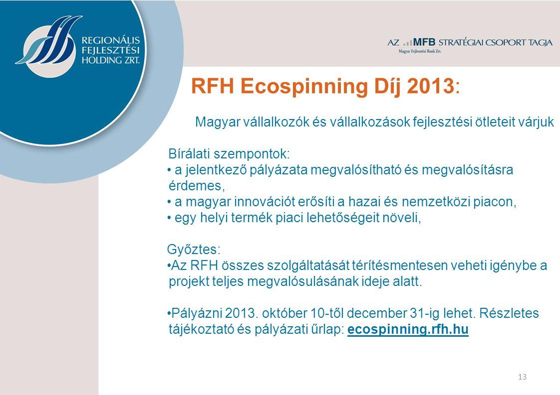 RFH Ecospinning Díj 2013: Magyar vállalkozók és vállalkozások fejlesztési ötleteit várjuk Bírálati szempontok: a jelentkező pályázata megvalósítható és megvalósításra érdemes, a magyar innovációt erősíti a hazai és nemzetközi piacon, egy helyi termék piaci lehetőségeit növeli, Győztes: Az RFH összes szolgáltatását térítésmentesen veheti igénybe a projekt teljes megvalósulásának ideje alatt.