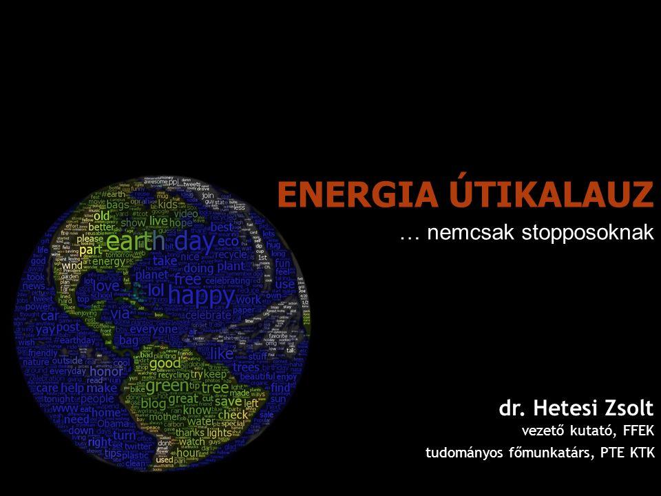 ENERGIA ÚTIKALAUZ dr. Hetesi Zsolt vezető kutató, FFEK tudományos főmunkatárs, PTE KTK … nemcsak stopposoknak