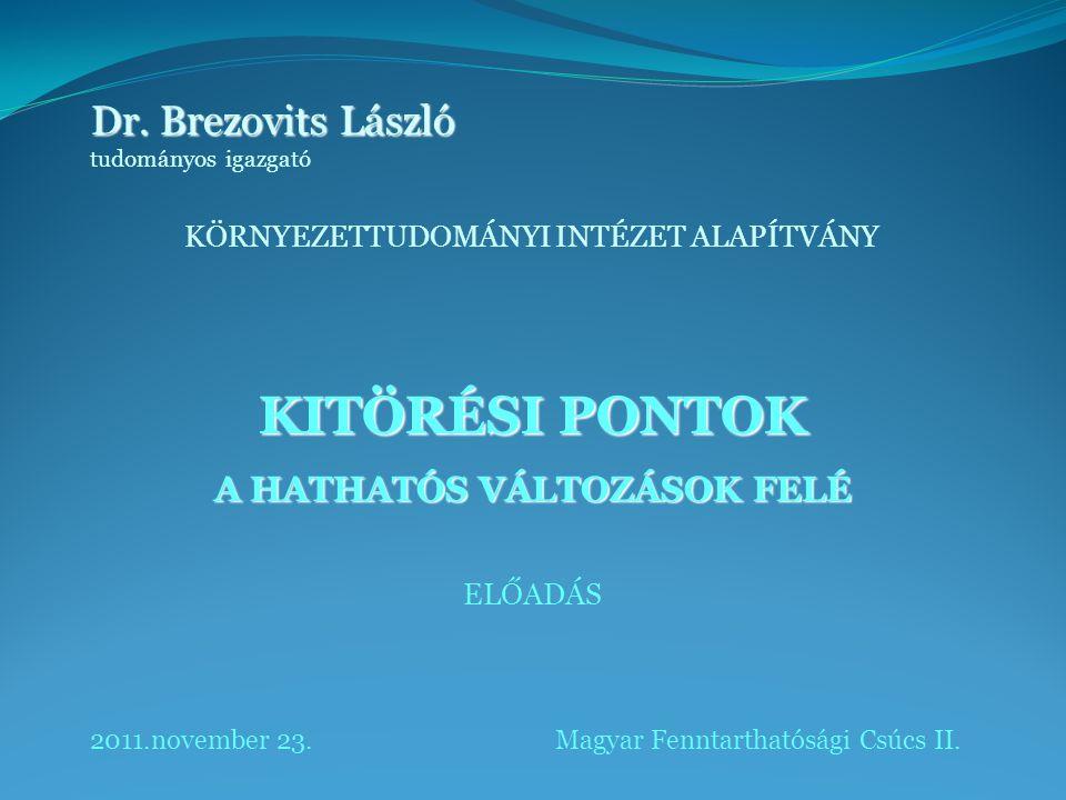 Dr. Brezovits László tudományos igazgató KÖRNYEZETTUDOMÁNYI INTÉZET ALAPÍTVÁNY KITÖRÉSI PONTOK A HATHATÓS VÁLTOZÁSOK FELÉ ELŐADÁS 2011.november 23. Ma