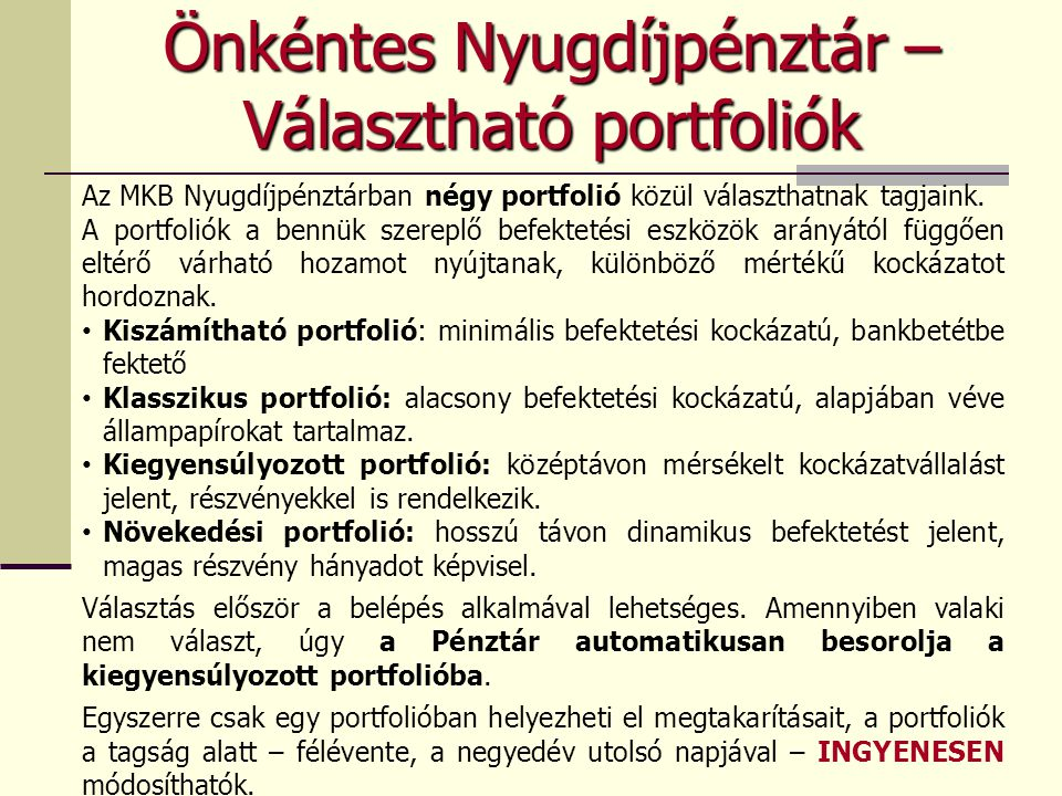 Az MKB Nyugdíjpénztárban négy portfolió közül választhatnak tagjaink. A portfoliók a bennük szereplő befektetési eszközök arányától függően eltérő vár