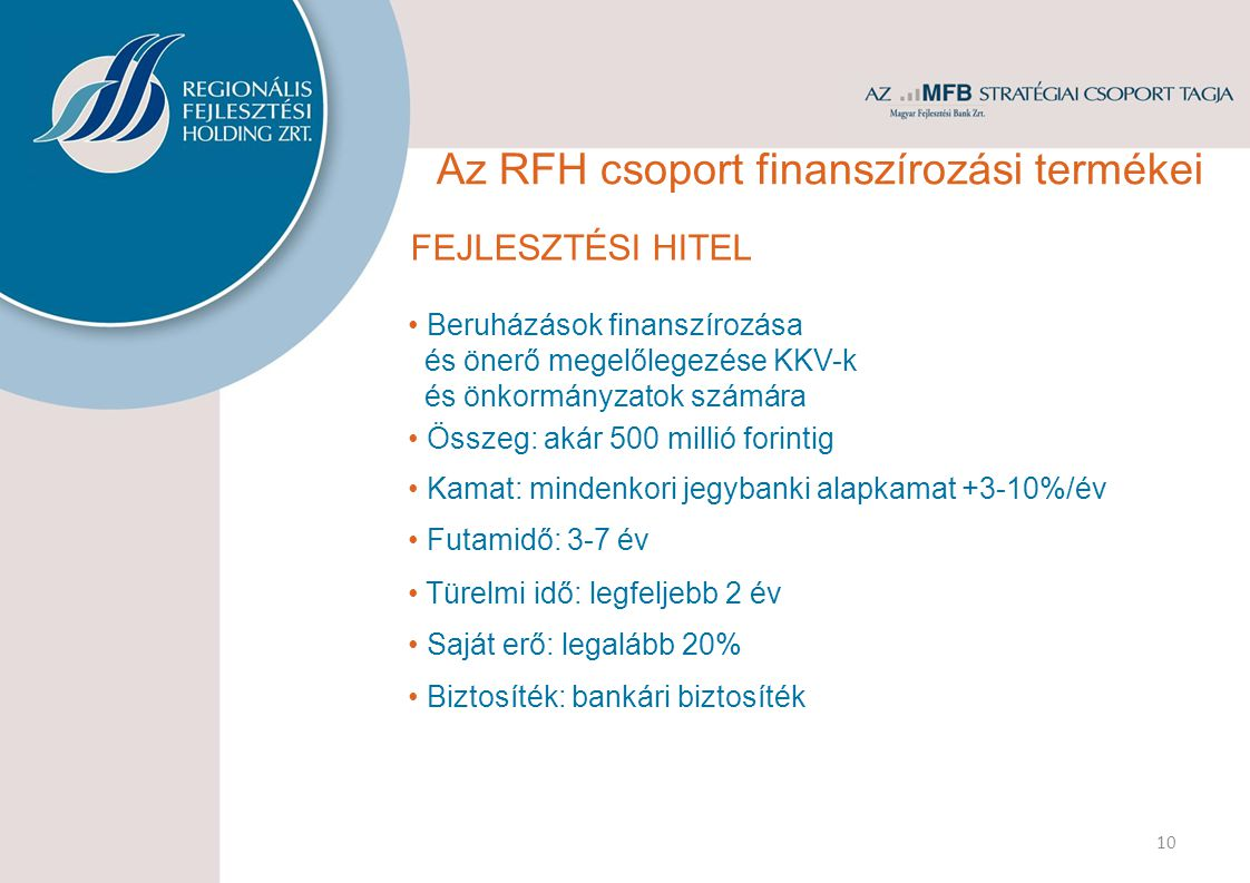 FEJLESZTÉSI HITEL Beruházások finanszírozása és önerő megelőlegezése KKV-k és önkormányzatok számára Összeg: akár 500 millió forintig Kamat: mindenkori jegybanki alapkamat +3-10%/év Futamidő: 3-7 év Türelmi idő: legfeljebb 2 év Saját erő: legalább 20% 10 Biztosíték: bankári biztosíték Az RFH csoport finanszírozási termékei