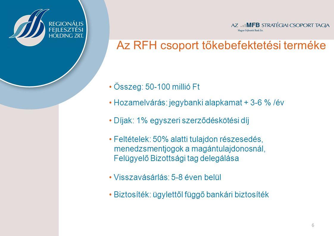 Összeg: 50-100 millió Ft Visszavásárlás: 5-8 éven belül Hozamelvárás: jegybanki alapkamat + 3-6 % /év Díjak: 1% egyszeri szerződéskötési díj 6 Feltételek: 50% alatti tulajdon részesedés, menedzsmentjogok a magántulajdonosnál, Felügyelő Bizottsági tag delegálása Biztosíték: ügylettől függő bankári biztosíték Az RFH csoport tőkebefektetési terméke