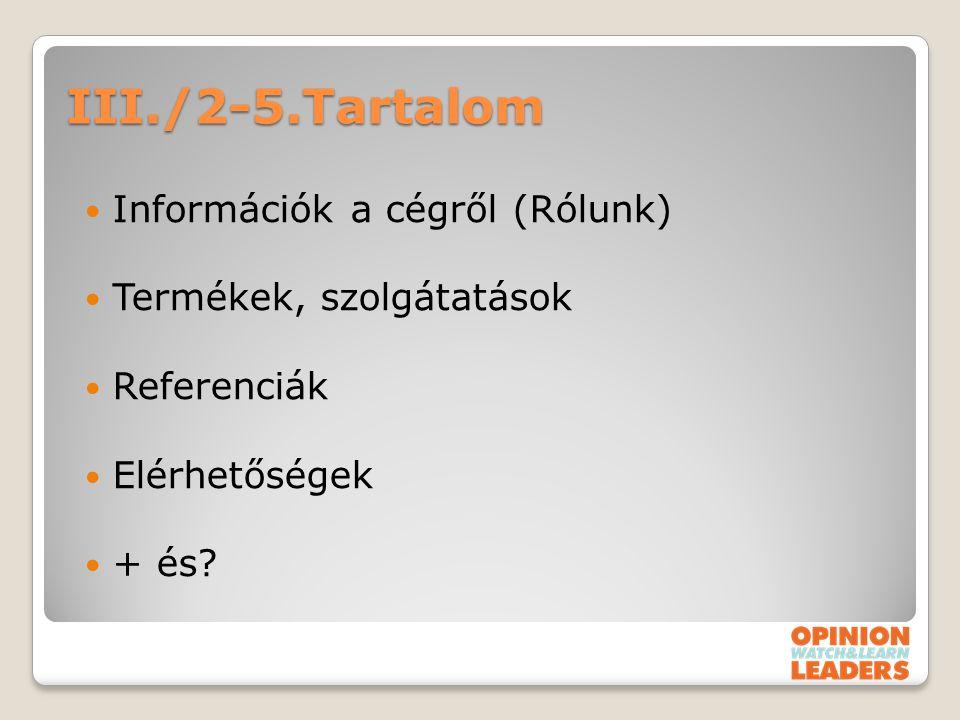 III./2-5.Tartalom Információk a cégről (Rólunk) Termékek, szolgátatások Referenciák Elérhetőségek + és?